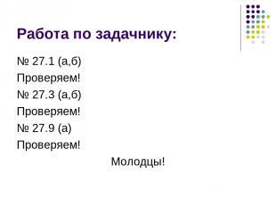 Работа по задачнику: № 27.1 (а,б) Проверяем! № 27.3 (а,б) Проверяем! № 27.9 (а)