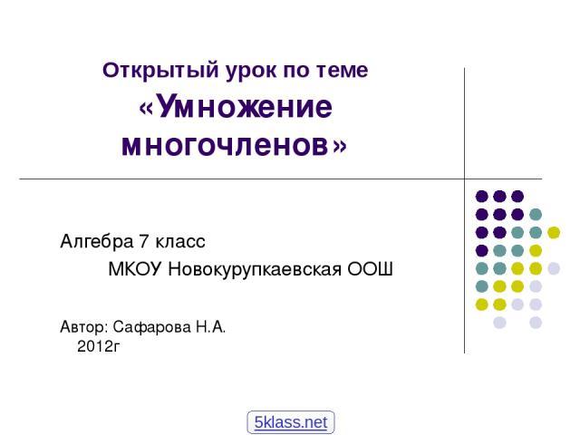 Открытый урок по теме «Умножение многочленов» Алгебра 7 класс МКОУ Новокурупкаевская ООШ Автор: Сафарова Н.А. 2012г 5klass.net