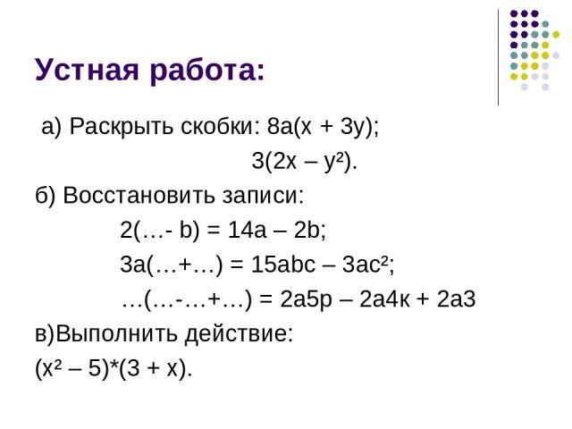 Устная работа: а) Раскрыть скобки: 8а(х + 3у); 3(2х – у²). б) Восстановить записи: 2(…- b) = 14а – 2b; 3а(…+…) = 15аbс – 3ас²; …(…-…+…) = 2а5р – 2а4к + 2а3 в)Выполнить действие: (х² – 5)*(3 + х).