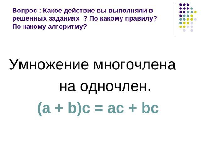 Вопрос : Какое действие вы выполняли в решенных заданиях ? По какому правилу? По какому алгоритму? Умножение многочлена на одночлен. (а + b)с = ас + bс