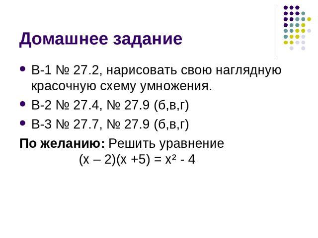 Домашнее задание В-1 № 27.2, нарисовать свою наглядную красочную схему умножения. В-2 № 27.4, № 27.9 (б,в,г) В-3 № 27.7, № 27.9 (б,в,г) По желанию: Решить уравнение (х – 2)(х +5) = х² - 4