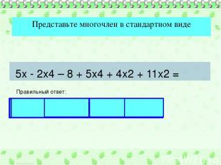 Представьте многочлен в стандартном виде Правильный ответ: 5х - 2х4 – 8 + 5х4 +