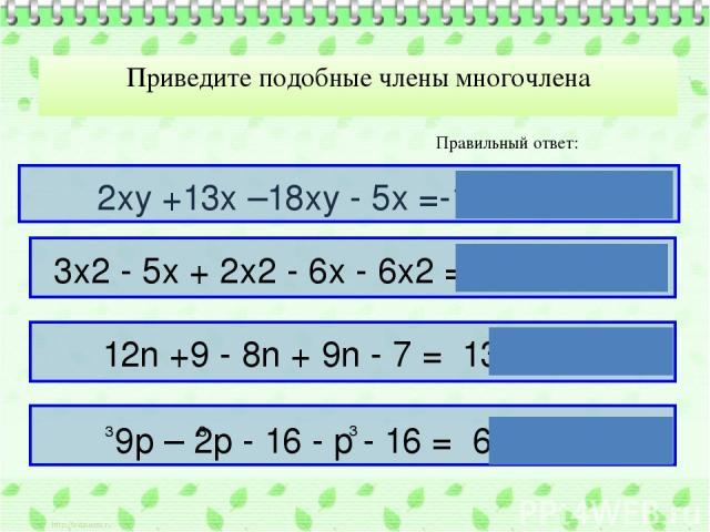 Приведите подобные члены многочлена Правильный ответ: 2ху +13х –18ху - 5х =-16ху + 8х 12n +9 - 8n + 9n - 7 = 13n +2 3х2 - 5х + 2х2 - 6х - 6х2 = -х2 - 11х 9p – 2p - 16 - p - 16 = 6p - 32 3 3 3 3
