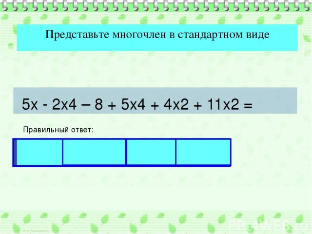 Представьте многочлен в стандартном виде Правильный ответ: 5х - 2х4 – 8 + 5х4 + 4х2 + 11х2 = 3х4 + 15х2 + 5х – 8