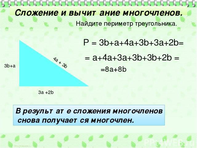 Сложение и вычитание многочленов. 3а +2b 3b+а 4а + 3b Найдите периметр треугольника. Р = 3b+a+4a+3b+3a+2b= = a+4a+3a+3b+3b+2b = =8a+8b В результате сложения многочленов снова получается многочлен.