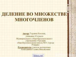 ДЕЛЕНИЕ ВО МНОЖЕСТВЕ МНОГОЧЛЕНОВ Автор: Гордина Наталья, учащаяся 10 класса Муни