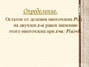 Определение. Остаток от деления многочлена Р(х) на двучлен х-а равен значению эт