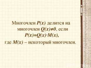 Многочлен Р(х) делится на многочлен Q(х)≠0, если Р(х)=Q(x)∙M(x), где М(х) – неко