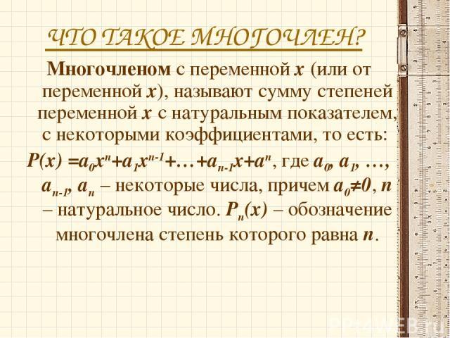ЧТО ТАКОЕ МНОГОЧЛЕН? Многочленом с переменной х (или от переменной х), называют сумму степеней переменной х с натуральным показателем, с некоторыми коэффициентами, то есть: P(x) =a0xп+a1xп-1+…+aп-1x+aп, где а0, а1, …, ап-1, ап – некоторые числа, при…