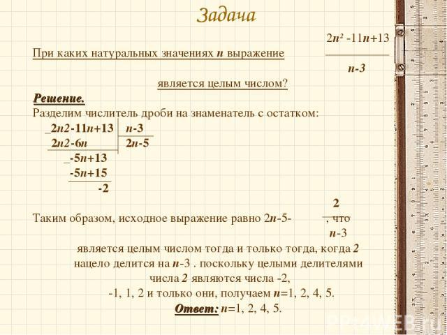 Задача 2п2 -11п+13 При каких натуральных значениях п выражение п-3 является целым числом? Решение. Разделим числитель дроби на знаменатель с остатком: _2п2-11п+13 п-3 2п2-6п 2п-5 _-5п+13 -5п+15 -2 2 Таким образом, исходное выражение равно 2п-5- , чт…