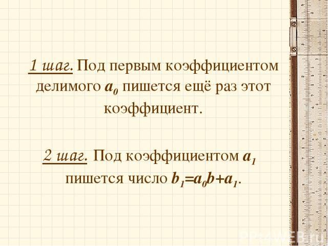 1 шаг. Под первым коэффициентом делимого а0 пишется ещё раз этот коэффициент. 2 шаг. Под коэффициентом а1 пишется число b1=a0b+a1.