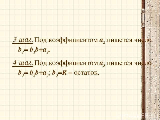 3 шаг. Под коэффициентом а2 пишется число b2= b1b+а2. 4 шаг. Под коэффициентом а3 пишется число b3= b2b+а3; b3=R – остаток.