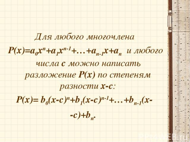 Для любого многочлена Р(х)=а0хп+а1хп-1+…+ап-1х+ап и любого числа с можно написать разложение Р(х) по степеням разности х-с: Р(х)= b0(x-c)п+b1(x-c)п-1+…+bп-1(x- -c)+bп.