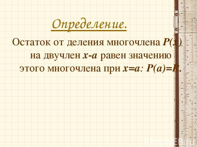 Определение. Остаток от деления многочлена Р(х) на двучлен х-а равен значению этого многочлена при х=а: Р(а)=R.