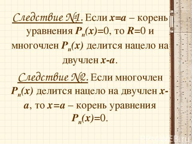 Следствие №1. Если х=а – корень уравнения Рп(х)=0, то R=0 и многочлен Рп(х) делится нацело на двучлен х-а. Следствие №2. Если многочлен Рп(х) делится нацело на двучлен х-а, то х=а – корень уравнения Рп(х)=0.