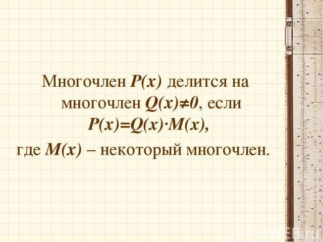 Многочлен Р(х) делится на многочлен Q(х)≠0, если Р(х)=Q(x)∙M(x), где М(х) – некоторый многочлен.