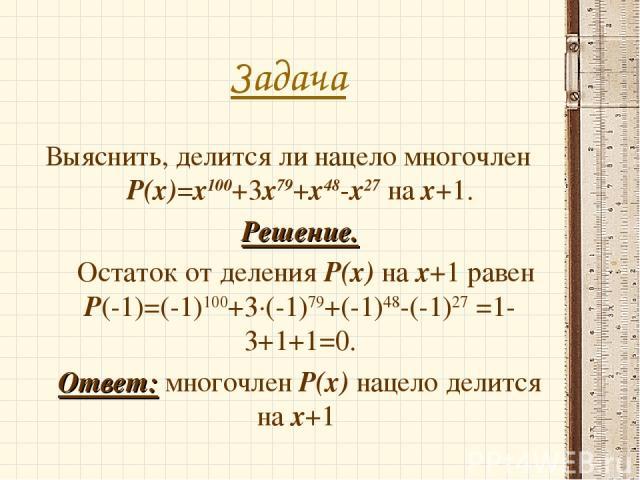 Задача Выяснить, делится ли нацело многочлен Р(х)=х100+3х79+х48-х27 на х+1. Решение. Остаток от деления Р(х) на х+1 равен Р(-1)=(-1)100+3·(-1)79+(-1)48-(-1)27 =1-3+1+1=0. Ответ: многочлен Р(х) нацело делится на х+1