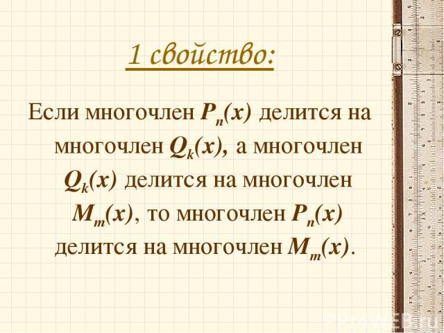 1 свойство: Если многочлен Pn(x) делится на многочлен Qk(x), а многочлен Qk(x) делится на многочлен Mm(x), то многочлен Pn(x) делится на многочлен Mm(x).
