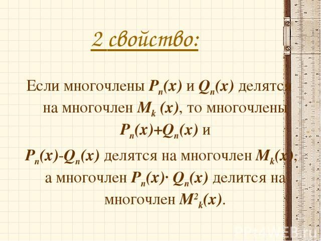 2 свойство: Если многочлены Рn(х) и Qn(x) делятся на многочлен Mk (x), то многочлены Рn(х)+Qn(x) и Рn(х)-Qn(x) делятся на многочлен Mk(x), а многочлен Рn(х)· Qn(x) делится на многочлен M2k(x).