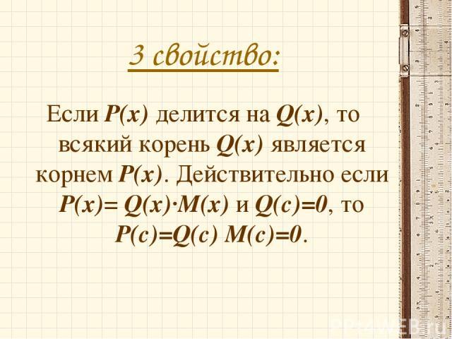 3 свойство: Если P(x) делится на Q(x), то всякий корень Q(x) является корнем P(x). Действительно если P(x)= Q(x)·M(x) и Q(с)=0, то P(с)=Q(с) M(с)=0.