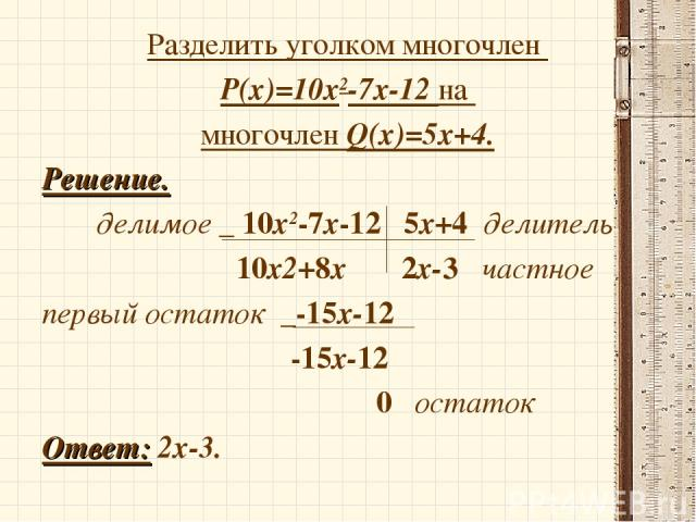 Разделить уголком многочлен P(x)=10х2-7х-12 на многочлен Q(x)=5х+4. Решение. делимое _ 10х2-7х-12 5х+4 делитель 10х2+8х 2х-3 частное первый остаток _-15х-12 -15х-12 0 остаток Ответ: 2х-3.