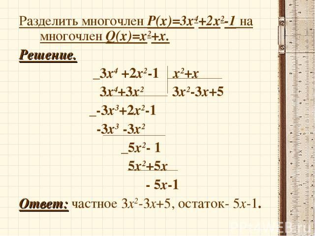 Разделить многочлен P(x)=3х4+2х2-1 на многочлен Q(x)=х2+х. Решение. _3х4 +2х2-1 х2+х 3х4+3х2 3х2-3х+5 _-3х3+2х2-1 -3х3 -3х2 _5х2- 1 5х2+5х - 5х-1 Ответ: частное 3х2-3х+5, остаток- 5х-1.