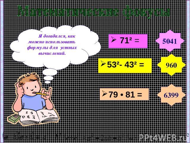 71² = Я догадался, как можно использовать формулы для устных вычислений. 5041 960 6399 53²- 43² = 79 • 81 =