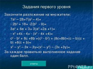 Задания первого уровня Закончите разложение на множители: 7а2 – 28=7(а2 – 4)= -