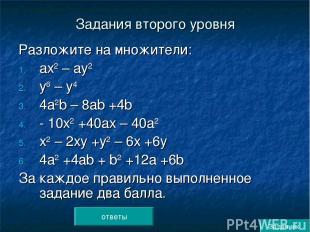 Задания второго уровня Разложите на множители: ах2 – ау2 у6 – у4 4а2b – 8аb +4b