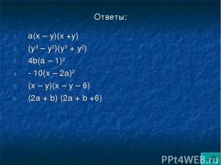 Ответы: а(х – у)(х +у) (у3 – у2)(у3 + у2) 4b(а – 1)2 - 10(х – 2а)2 (х – у)(х – у