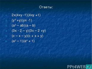 Ответы: 2х(4ху -1)(4ху +1) (у3 +у)(ух -1) (а3 – аb)(а – b) (3х - 2 – у)(3х – 2 +