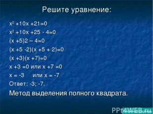 Решите уравнение: х2 +10х +21=0 х2 +10х +25 - 4=0 (х +5)2 – 4=0 (х +5 -2)(х +5 +