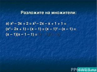 Разложите на множители: а) х2 – 3х + 2 = х2 – 2х – х + 1 + 1 = (х2 – 2х + 1) – (