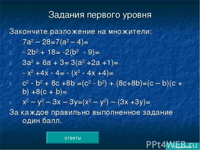 Задания первого уровня Закончите разложение на множители: 7а2 – 28=7(а2 – 4)= - 2b2 + 18= -2(b2 - 9)= 3а2 + 6а + 3= 3(а2 +2а +1)= - х2 +4х - 4= - (х2 - 4х +4)= с2 - b2 + 8с +8b =(с2 - b2) + (8с+8b)=(с – b)(с + b) +8(с + b)= х2 – у2 – 3х – 3у=(х2 – у…