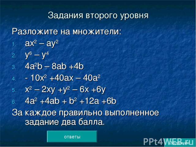 Задания второго уровня Разложите на множители: ах2 – ау2 у6 – у4 4а2b – 8аb +4b - 10х2 +40ах – 40а2 х2 – 2ху +у2 – 6х +6у 4а2 +4аb + b2 +12а +6b За каждое правильно выполненное задание два балла. ответы Задачник