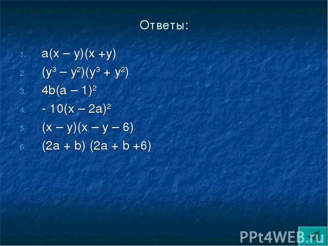 Ответы: а(х – у)(х +у) (у3 – у2)(у3 + у2) 4b(а – 1)2 - 10(х – 2а)2 (х – у)(х – у – 6) (2а + b) (2а + b +6)