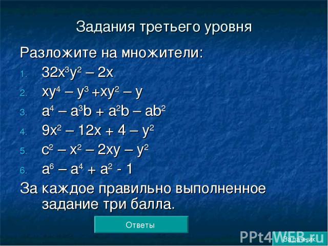 Задания третьего уровня Разложите на множители: 32х3у2 – 2х ху4 – у3 +ху2 – у а4 – а3b + а2b – аb2 9х2 – 12х + 4 – у2 с2 – х2 – 2ху – у2 а6 – а4 + а2 - 1 За каждое правильно выполненное задание три балла. Ответы Задачник