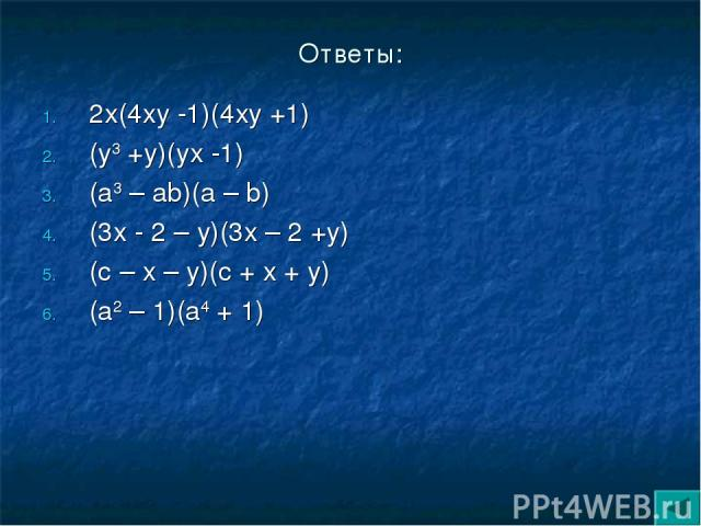 Ответы: 2х(4ху -1)(4ху +1) (у3 +у)(ух -1) (а3 – аb)(а – b) (3х - 2 – у)(3х – 2 +у) (с – х – у)(с + х + у) (а2 – 1)(а4 + 1)