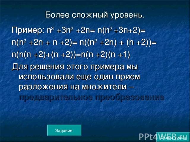 Более сложный уровень. Пример: n3 +3n2 +2n= n(n2 +3n+2)= n(n2 +2n + n +2)= n((n2 +2n) + (n +2))= n(n(n +2)+(n +2))=n(n +2)(n +1) Для решения этого примера мы использовали еще один прием разложения на множители – предварительное преобразование Схема …