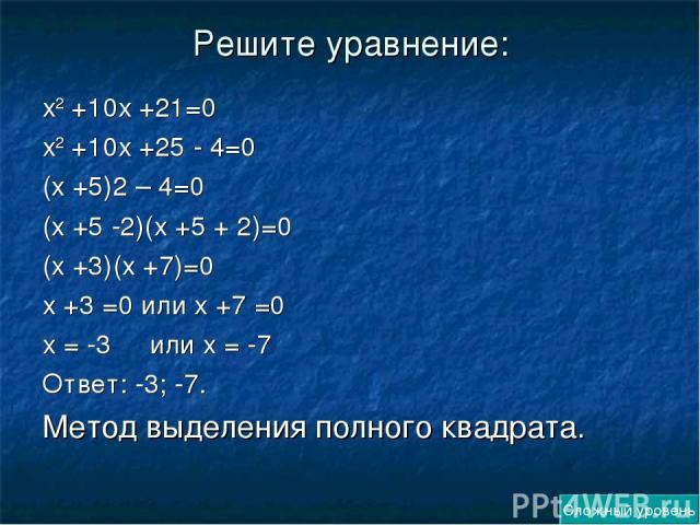 Решите уравнение: х2 +10х +21=0 х2 +10х +25 - 4=0 (х +5)2 – 4=0 (х +5 -2)(х +5 + 2)=0 (х +3)(х +7)=0 х +3 =0 или х +7 =0 х = -3 или х = -7 Ответ: -3; -7. Метод выделения полного квадрата. Сложный уровень