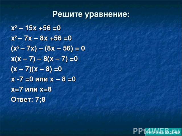 Решите уравнение: х2 – 15х +56 =0 х2 – 7х – 8х +56 =0 (х2 – 7х) – (8х – 56) = 0 х(х – 7) – 8(х – 7) =0 (х – 7)(х – 8) =0 х -7 =0 или х – 8 =0 х=7 или х=8 Ответ: 7;8 Сложные задания