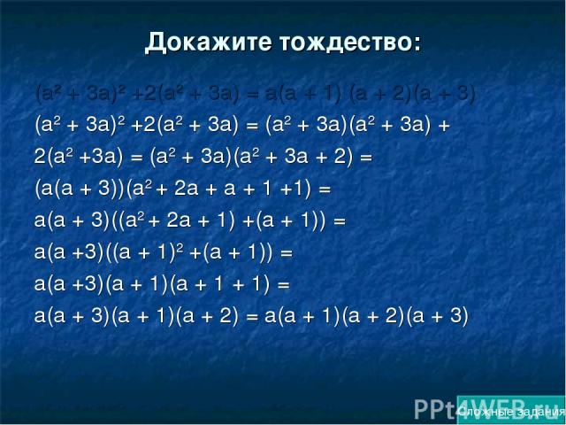 Докажите тождество: (а2 + 3а)2 +2(а2 + 3а) = а(а + 1) (а + 2)(а + 3) (а2 + 3а)2 +2(а2 + 3а) = (а2 + 3а)(а2 + 3а) + 2(а2 +3а) = (а2 + 3а)(а2 + 3а + 2) = (а(а + 3))(а2 + 2а + а + 1 +1) = а(а + 3)((а2 + 2а + 1) +(а + 1)) = а(а +3)((а + 1)2 +(а + 1)) = …