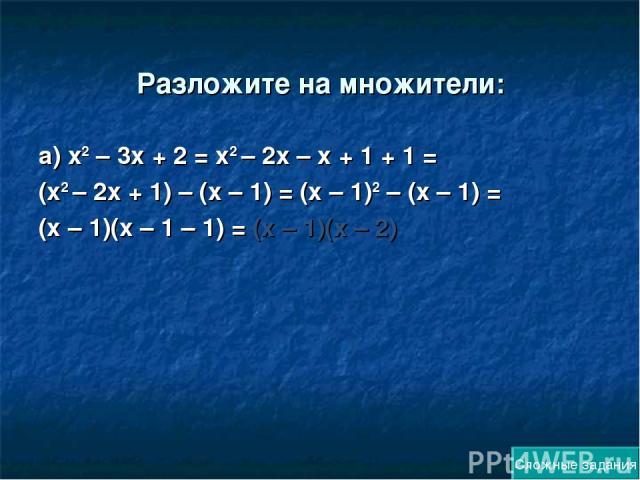 Разложите на множители: а) х2 – 3х + 2 = х2 – 2х – х + 1 + 1 = (х2 – 2х + 1) – (х – 1) = (х – 1)2 – (х – 1) = (х – 1)(х – 1 – 1) = (х – 1)(х – 2) Сложные задания