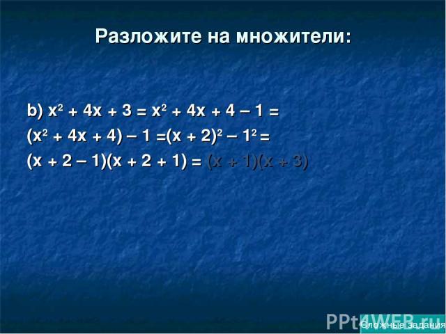 Разложите на множители: b) х2 + 4х + 3 = х2 + 4х + 4 – 1 = (х2 + 4х + 4) – 1 =(х + 2)2 – 12 = (х + 2 – 1)(х + 2 + 1) = (х + 1)(х + 3) Сложные задания