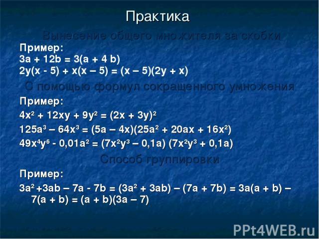 Практика Вынесение общего множителя за скобки Пример: 3а + 12b = 3(а + 4 b) 2у(х - 5) + х(х – 5) = (х – 5)(2у + х) С помощью формул сокращенного умножения Пример: 4х2 + 12ху + 9у2 = (2х + 3у)2 125а3 – 64х3 = (5а – 4х)(25а2 + 20ах + 16х2) 49х4у6 - 0,…