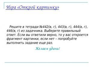 Игра «Открой картинку» Решите в тетради №442(в, г), 443(в, г), 444(в, г), 446(в,