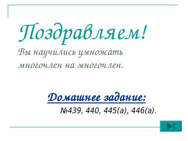 Поздравляем! Вы научились умножать многочлен на многочлен. Домашнее задание: №439, 440, 445(а), 446(а).