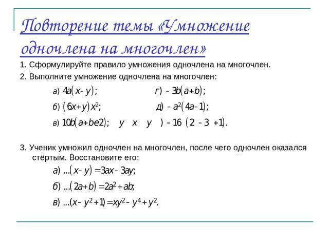 Повторение темы «Умножение одночлена на многочлен» 1. Сформулируйте правило умножения одночлена на многочлен. 2. Выполните умножение одночлена на многочлен: 3. Ученик умножил одночлен на многочлен, после чего одночлен оказался стёртым. Восстановите его: