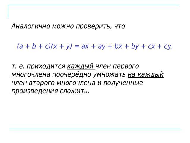 Аналогично можно проверить, что (a + b + c)(x + y) = ax + ay + bx + by + cx + cy, т. е. приходится каждый член первого многочлена поочерёдно умножать на каждый член второго многочлена и полученные произведения сложить.