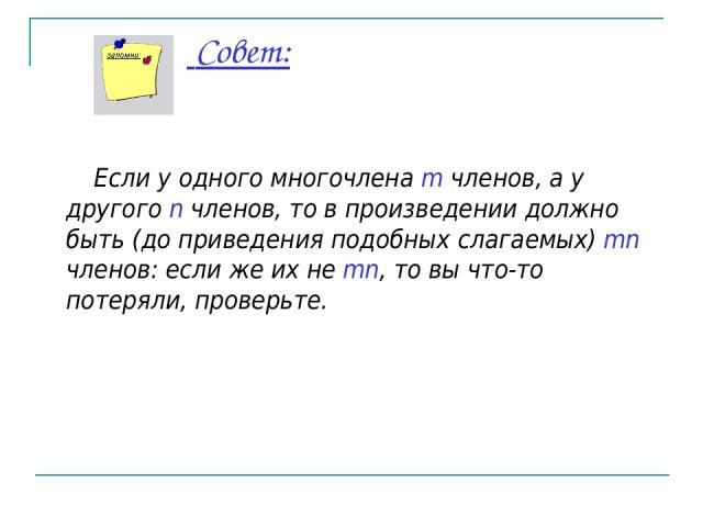Совет: Если у одного многочлена m членов, а у другого n членов, то в произведении должно быть (до приведения подобных слагаемых) mn членов: если же их не mn, то вы что-то потеряли, проверьте.